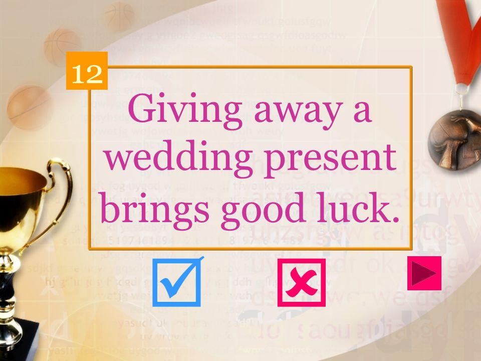 Giving away a wedding present brings good luck. 12