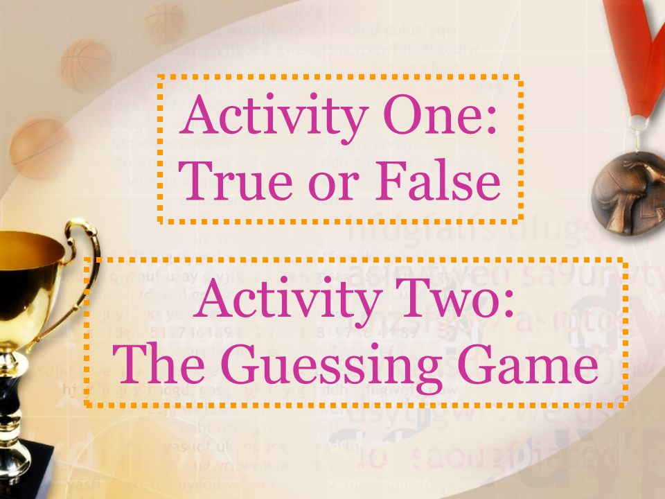 Activity One: True or False Activity Two: The Guessing Game