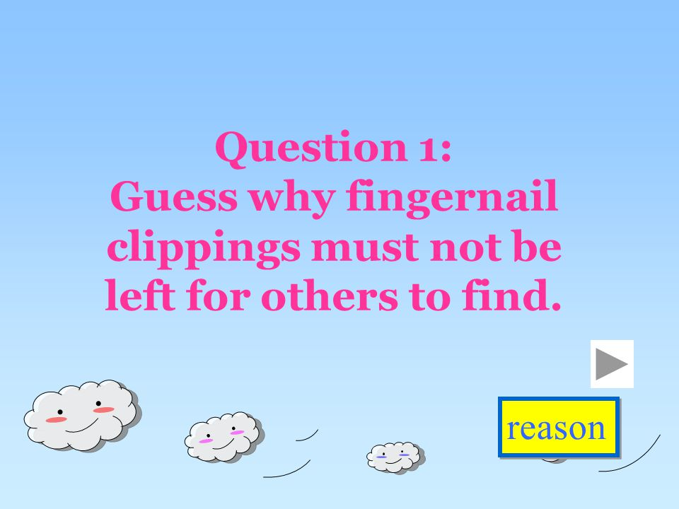 Question 1: Guess why fingernail clippings must not be left for others to find. reason