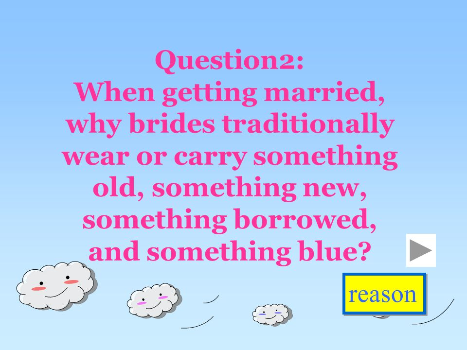 Question2: When getting married, why brides traditionally wear or carry something old, something new, something borrowed, and something blue.
