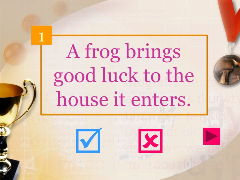 A frog brings good luck to the house it enters. 1