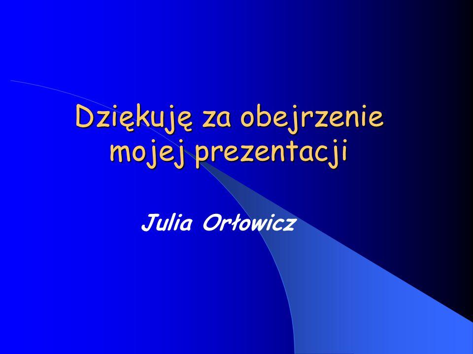 Dziękuję za obejrzenie mojej prezentacji Julia Orłowicz