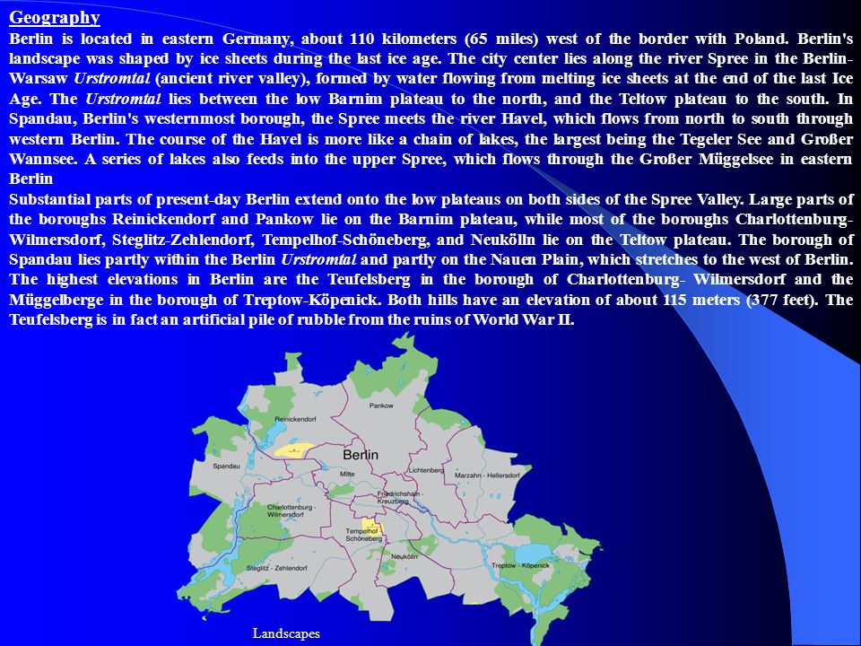 Geography Berlin is located in eastern Germany, about 110 kilometers (65 miles) west of the border with Poland.