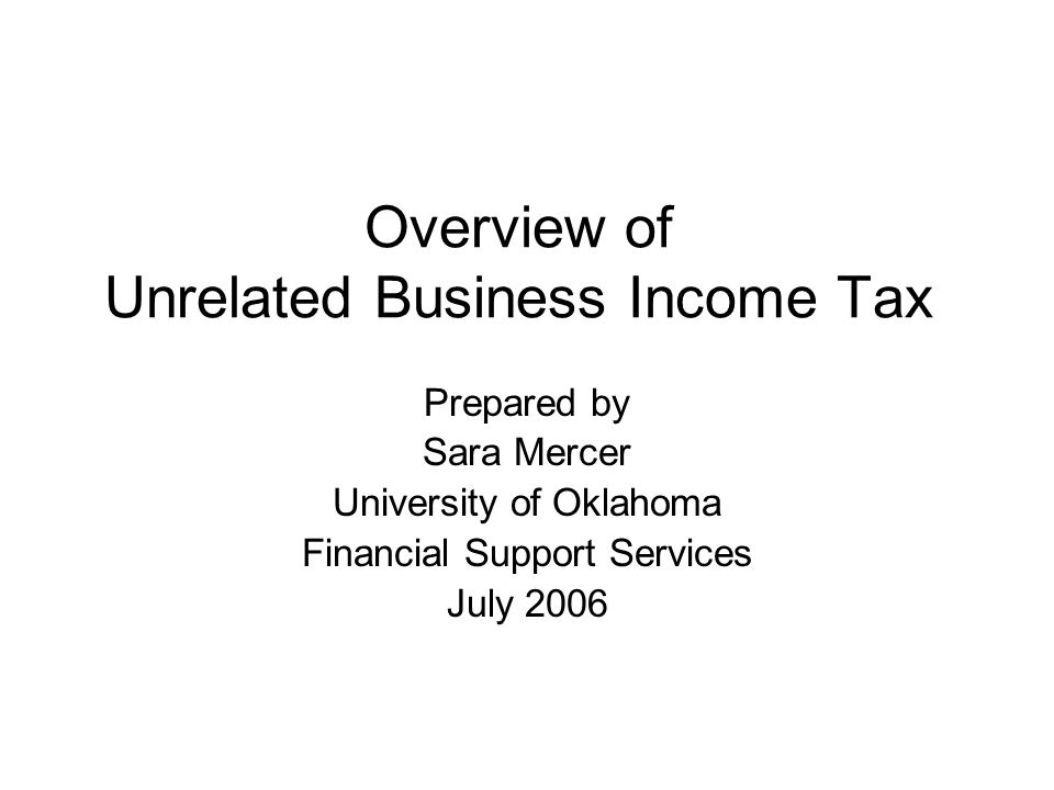Overview of Unrelated Business Income Tax Prepared by Sara Mercer University of Oklahoma Financial Support Services July 2006