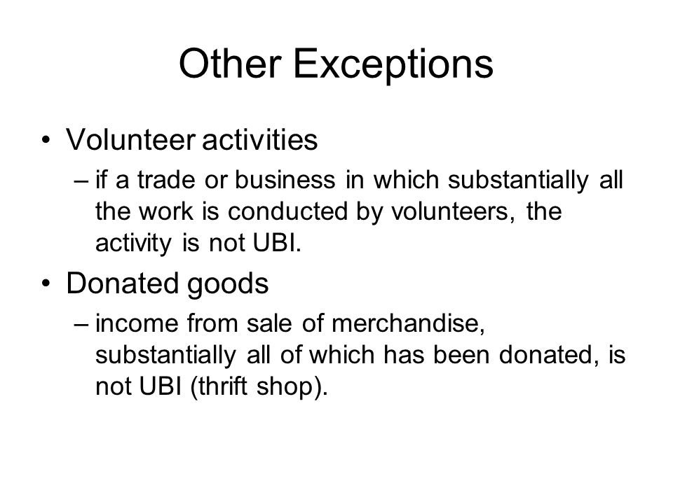 Other Exceptions Volunteer activities –if a trade or business in which substantially all the work is conducted by volunteers, the activity is not UBI.