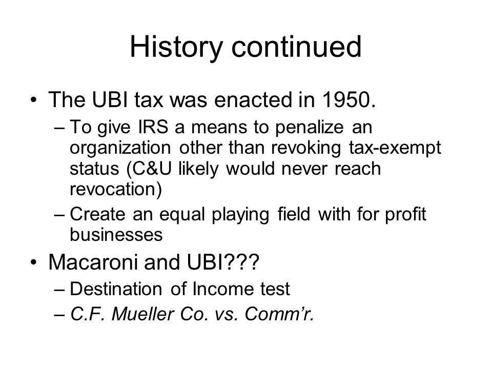 History continued The UBI tax was enacted in 1950.