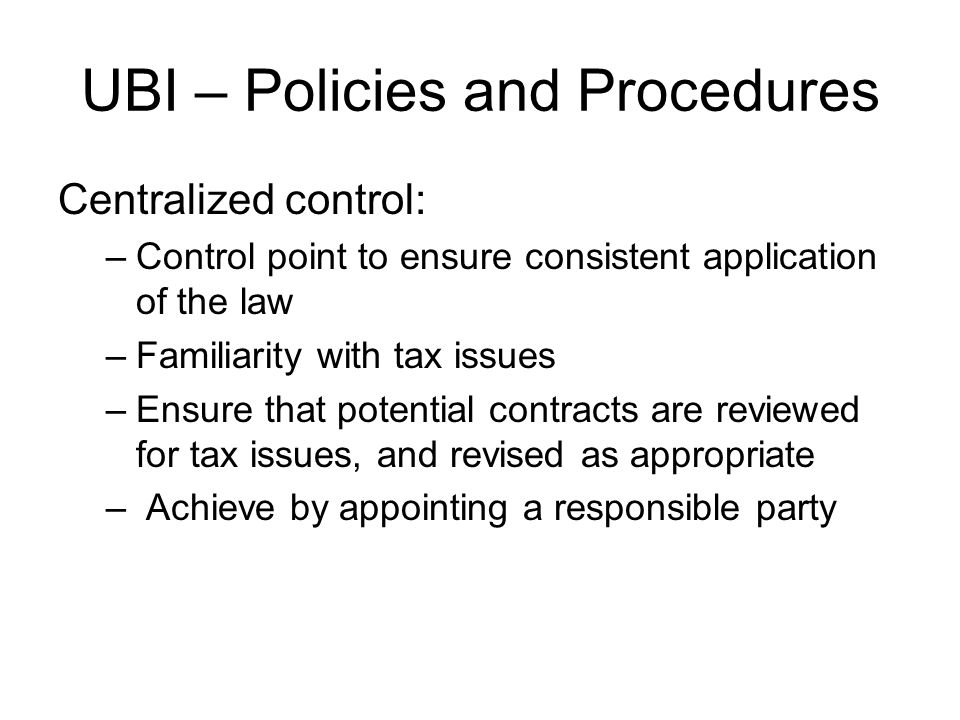 UBI – Policies and Procedures Centralized control: –Control point to ensure consistent application of the law –Familiarity with tax issues –Ensure that potential contracts are reviewed for tax issues, and revised as appropriate – Achieve by appointing a responsible party
