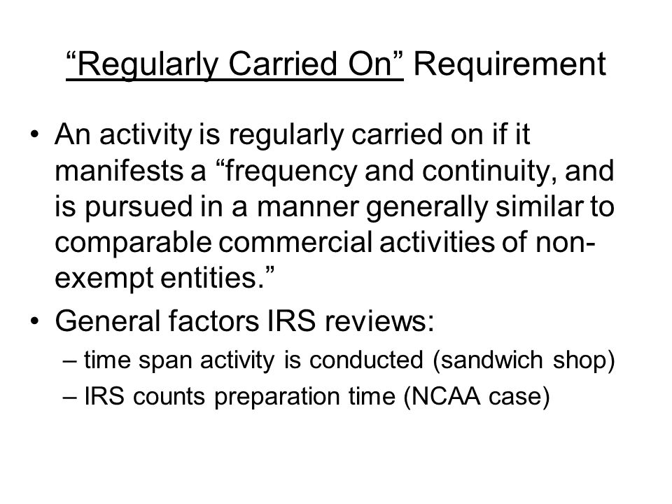 Regularly Carried On Requirement An activity is regularly carried on if it manifests a frequency and continuity, and is pursued in a manner generally similar to comparable commercial activities of non- exempt entities.