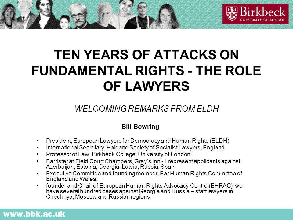 TEN YEARS OF ATTACKS ON FUNDAMENTAL RIGHTS - THE ROLE OF LAWYERS WELCOMING REMARKS FROM ELDH Bill Bowring President, European Lawyers for Democracy and Human Rights (ELDH) International Secretary, Haldane Society of Socialist Lawyers, England Professor of Law, Birkbeck College, University of London; Barrister at Field Court Chambers, Grays Inn - I represent applicants against Azerbaijan, Estonia, Georgia, Latvia, Russia, Spain Executive Committee and founding member, Bar Human Rights Committee of England and Wales; founder and Chair of European Human Rights Advocacy Centre (EHRAC); we have several hundred cases against Georgia and Russia – staff lawyers in Chechnya, Moscow and Russian regions