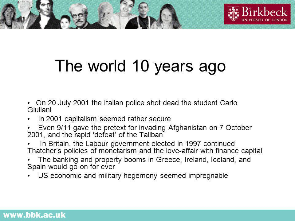 The world 10 years ago On 20 July 2001 the Italian police shot dead the student Carlo Giuliani In 2001 capitalism seemed rather secure Even 9/11 gave the pretext for invading Afghanistan on 7 October 2001, and the rapid defeat of the Taliban In Britain, the Labour government elected in 1997 continued Thatchers policies of monetarism and the love-affair with finance capital The banking and property booms in Greece, Ireland, Iceland, and Spain would go on for ever US economic and military hegemony seemed impregnable