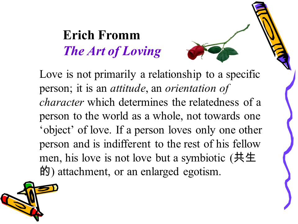 Erich Fromm The Art of Loving Love is not primarily a relationship to a specific person; it is an attitude, an orientation of character which determines the relatedness of a person to the world as a whole, not towards one object of love.
