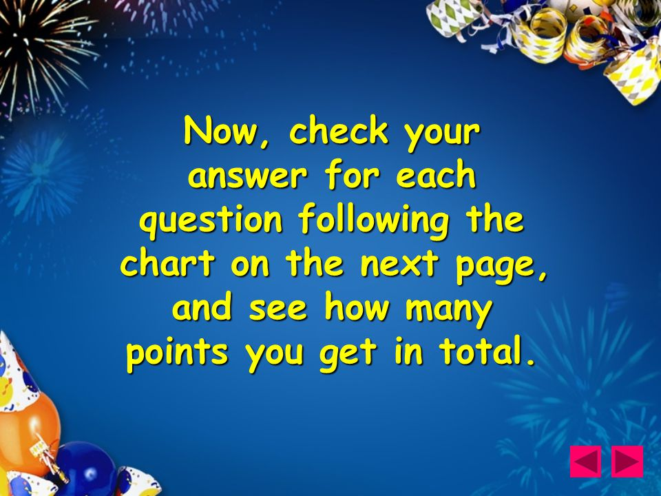 Now, check your answer for each question following the chart on the next page, and see how many points you get in total.