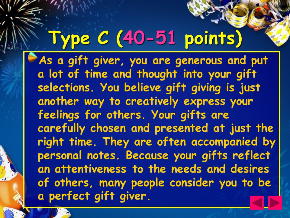 Type C (40-51 points) As a gift giver, you are generous and put a lot of time and thought into your gift selections.