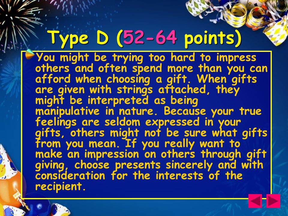 Type D (52-64 points) You might be trying too hard to impress others and often spend more than you can afford when choosing a gift.