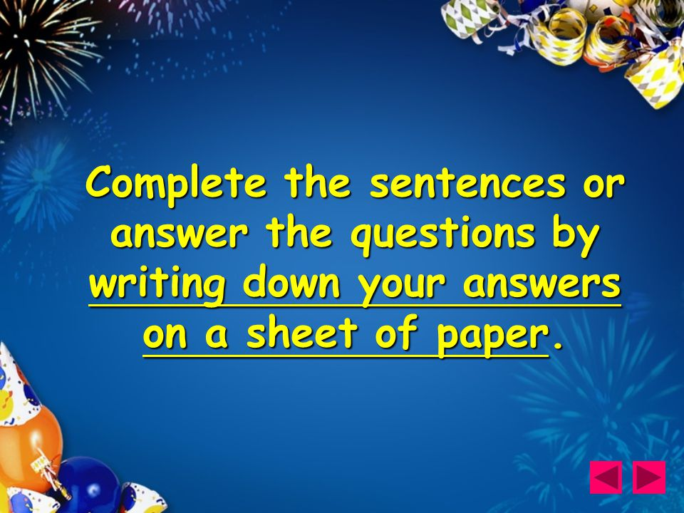 Complete the sentences or answer the questions by writing down your answers on a sheet of paper.