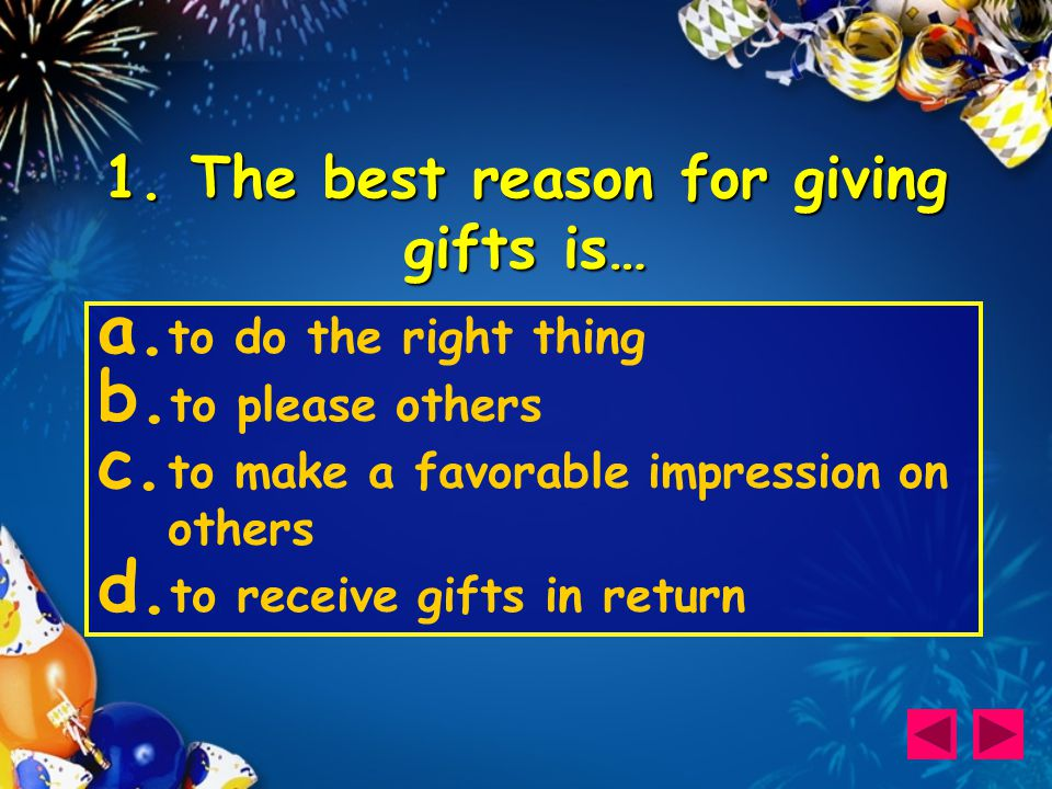 1. The best reason for giving gifts is… a. to do the right thing b.