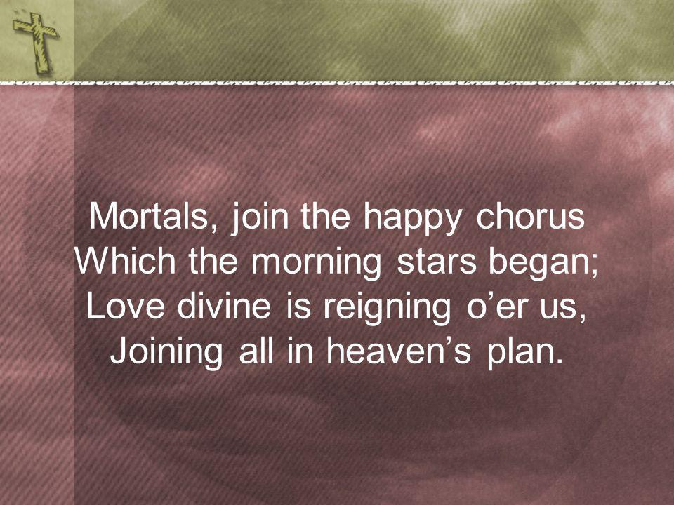 Mortals, join the happy chorus Which the morning stars began; Love divine is reigning oer us, Joining all in heavens plan.