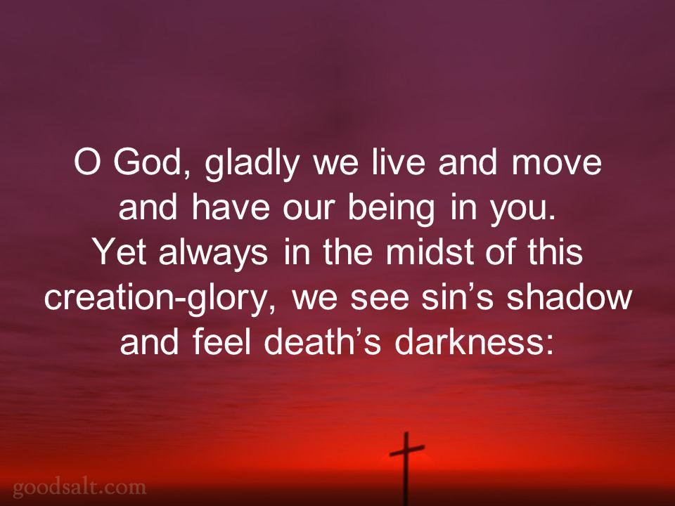 O God, gladly we live and move and have our being in you.