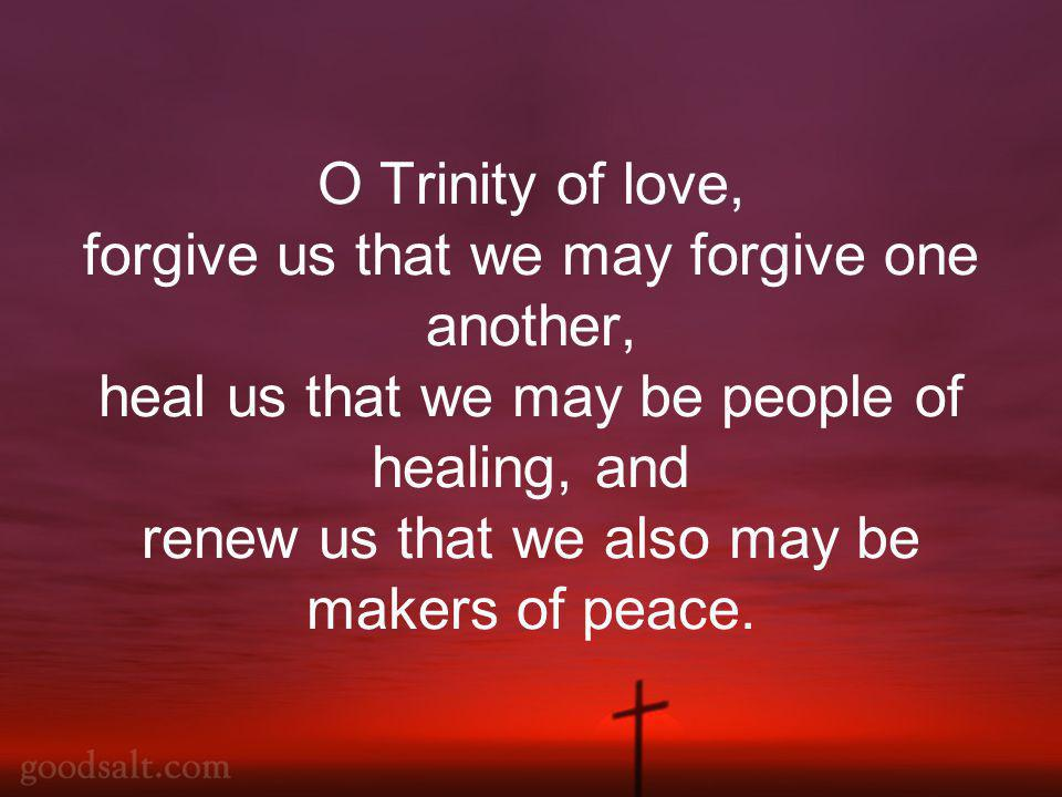 O Trinity of love, forgive us that we may forgive one another, heal us that we may be people of healing, and renew us that we also may be makers of peace.