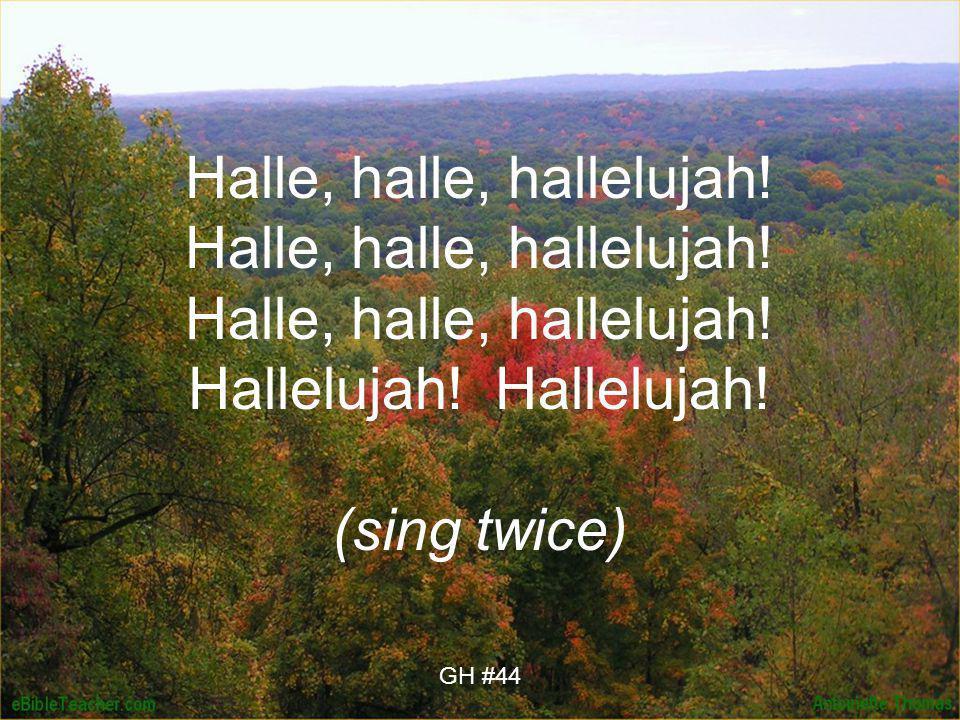 Halle, halle, hallelujah! Halle, halle, hallelujah! Halle, halle, hallelujah! Hallelujah! Hallelujah! (sing twice) GH #44