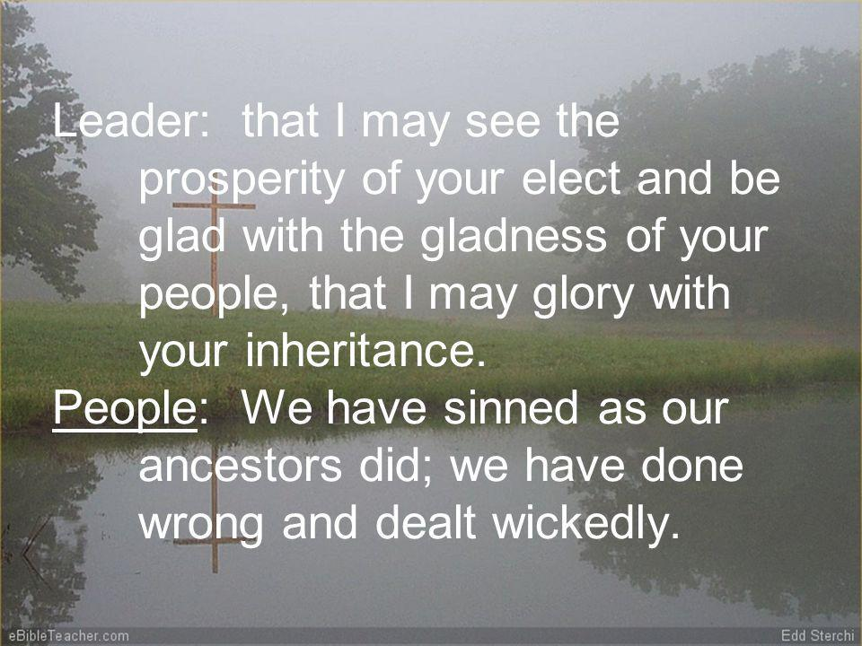 Leader: that I may see the prosperity of your elect and be glad with the gladness of your people, that I may glory with your inheritance.