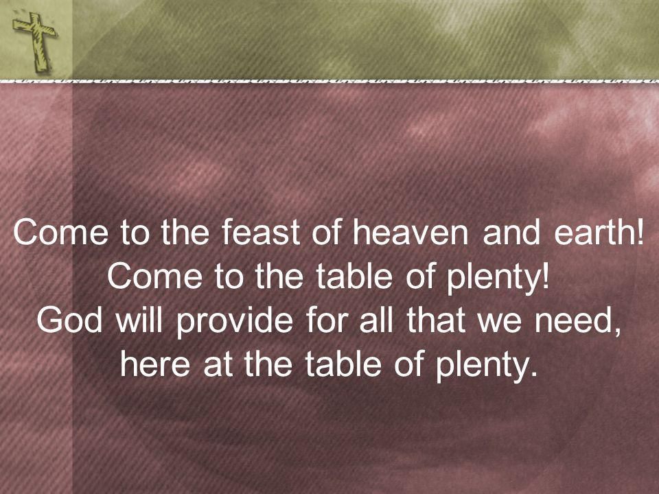 Come to the feast of heaven and earth. Come to the table of plenty.