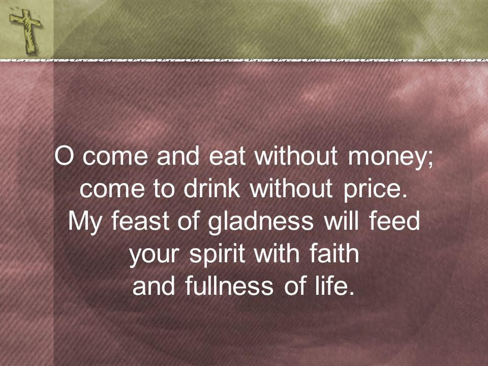 O come and eat without money; come to drink without price.