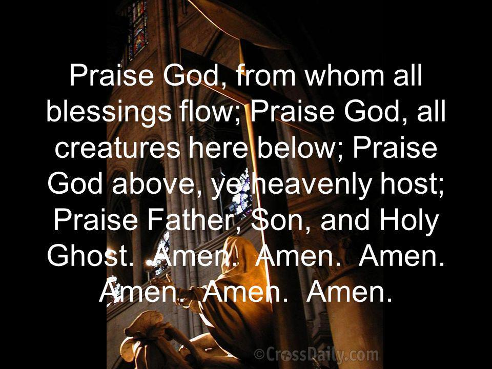 Praise God, from whom all blessings flow; Praise God, all creatures here below; Praise God above, ye heavenly host; Praise Father, Son, and Holy Ghost.