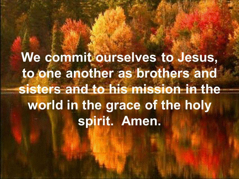 We commit ourselves to Jesus, to one another as brothers and sisters and to his mission in the world in the grace of the holy spirit.