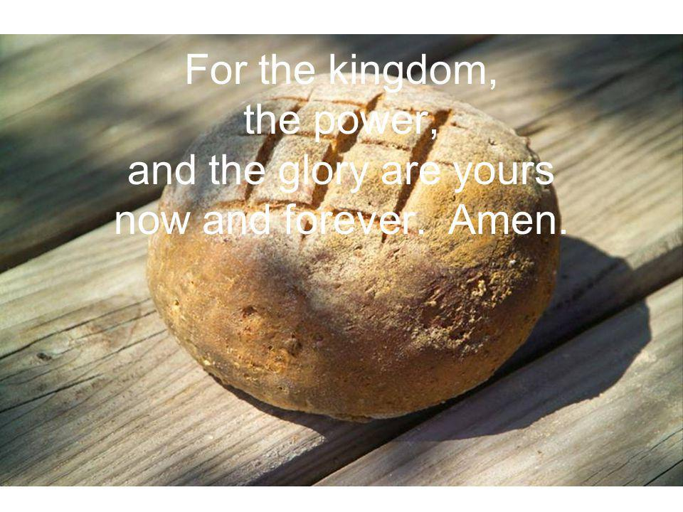 For the kingdom, the power, and the glory are yours now and forever. Amen.