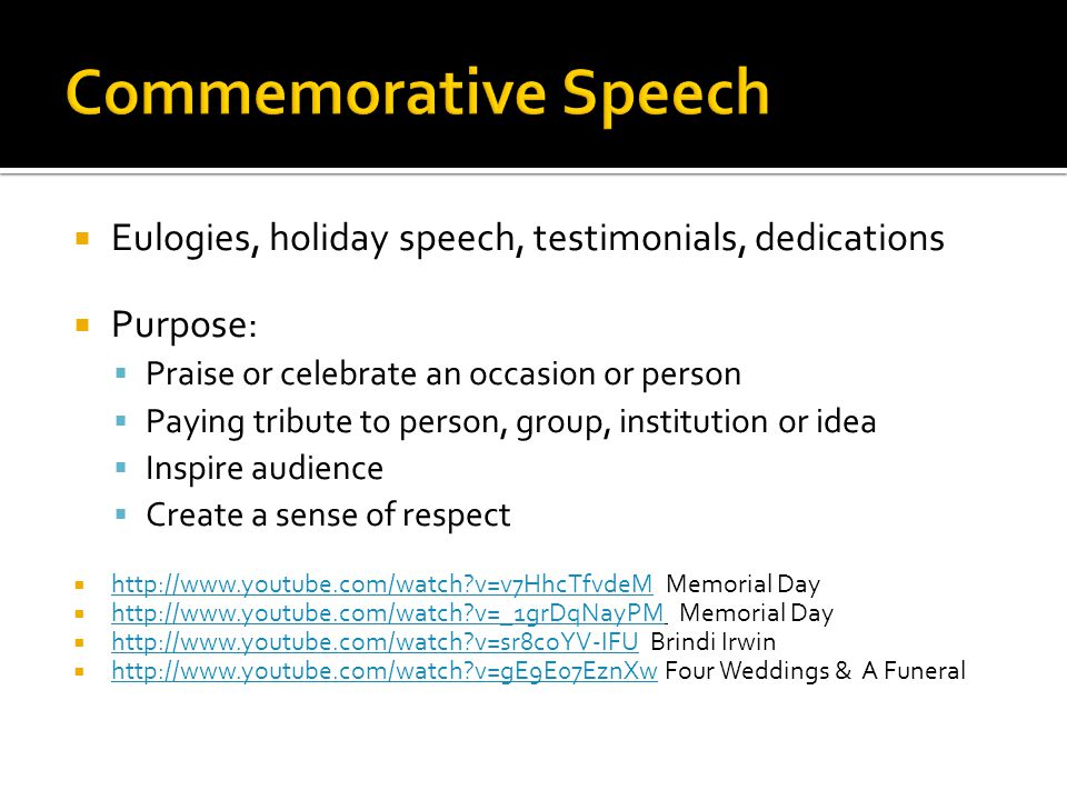 Eulogies, holiday speech, testimonials, dedications Purpose: Praise or celebrate an occasion or person Paying tribute to person, group, institution or idea Inspire audience Create a sense of respect http://www.youtube.com/watch v=v7HhcTfvdeM Memorial Day http://www.youtube.com/watch v=v7HhcTfvdeM http://www.youtube.com/watch v=_1grDqNayPM Memorial Day http://www.youtube.com/watch v=_1grDqNayPM http://www.youtube.com/watch v=sr8coYV-IFU Brindi Irwin http://www.youtube.com/watch v=sr8coYV-IFU http://www.youtube.com/watch v=gE9E07EznXw Four Weddings & A Funeral http://www.youtube.com/watch v=gE9E07EznXw