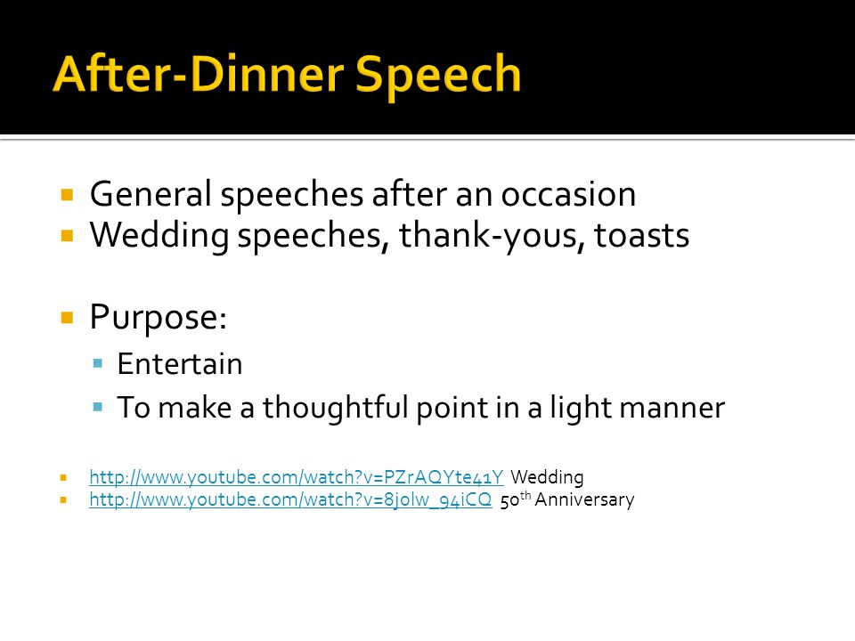 General speeches after an occasion Wedding speeches, thank-yous, toasts Purpose: Entertain To make a thoughtful point in a light manner http://www.youtube.com/watch v=PZrAQYte41Y Wedding http://www.youtube.com/watch v=PZrAQYte41Y http://www.youtube.com/watch v=8j0lw_94iCQ 50 th Anniversary http://www.youtube.com/watch v=8j0lw_94iCQ
