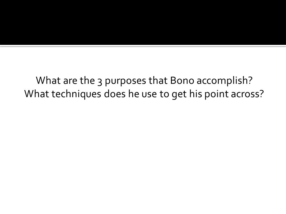 What are the 3 purposes that Bono accomplish What techniques does he use to get his point across