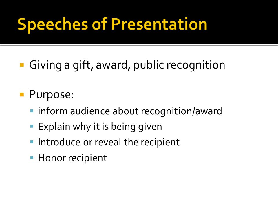 Giving a gift, award, public recognition Purpose: inform audience about recognition/award Explain why it is being given Introduce or reveal the recipient Honor recipient