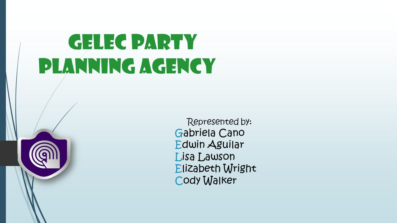 GELEC Party Planning Agency Represented by: Gabriela Cano Edwin Aguilar Lisa Lawson Elizabeth Wright Cody Walker