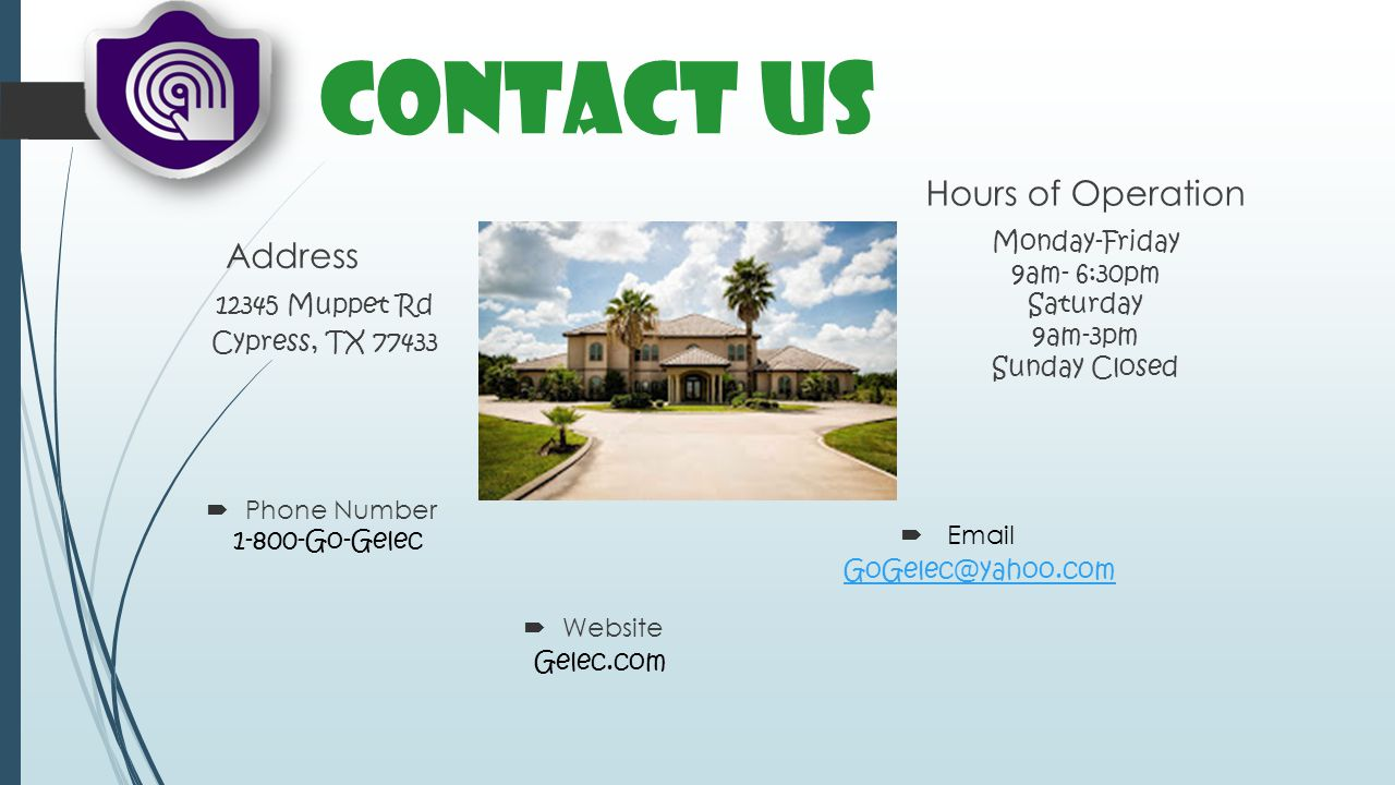 Contact Us Address Hours of Operation 1-800-Go-Gelec GoGelec@yahoo.com Gelec.com 12345 Muppet Rd Cypress, TX 77433 Email Phone Number Website Monday-Friday 9am- 6:30pm Saturday 9am-3pm Sunday Closed