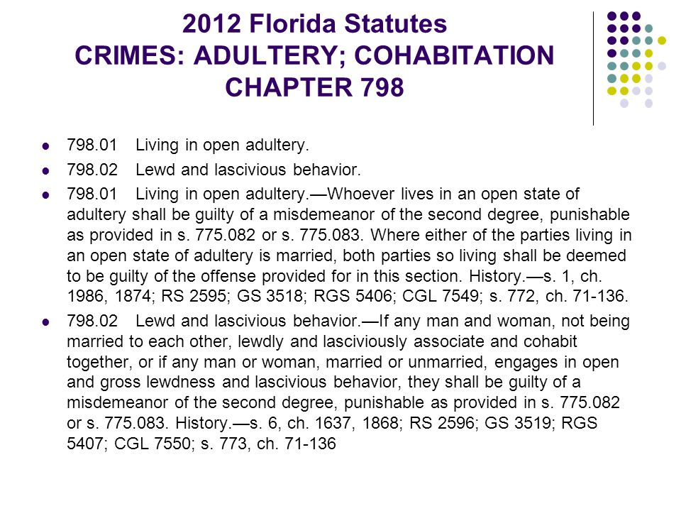 2012 Florida Statutes CRIMES: ADULTERY; COHABITATION CHAPTER 798 798.01 Living in open adultery. 798.02 Lewd and lascivious behavior. 798.01 Living in