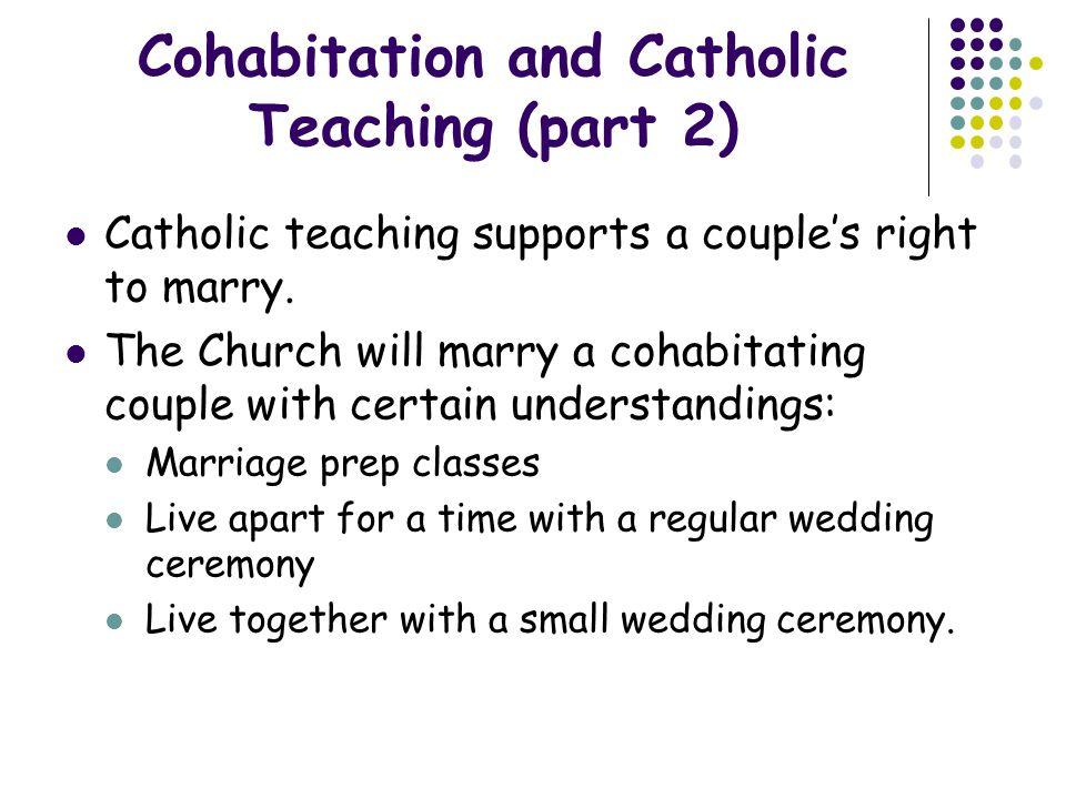 Cohabitation and Catholic Teaching (part 2) Catholic teaching supports a couples right to marry. The Church will marry a cohabitating couple with cert