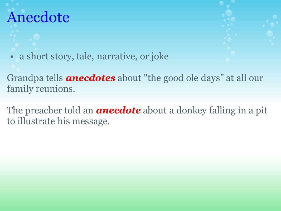 Anecdote a short story, tale, narrative, or joke Grandpa tells anecdotes about the good ole days at all our family reunions.