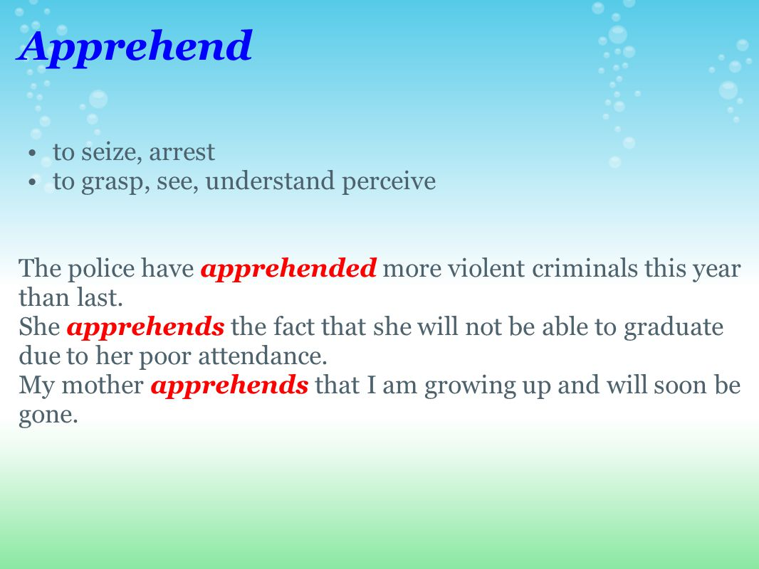 Apprehend to seize, arrest to grasp, see, understand perceive The police have apprehended more violent criminals this year than last.