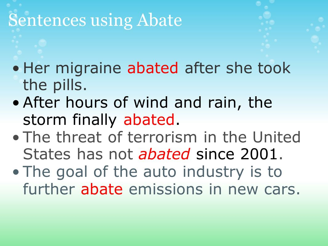 Sentences using Abate Her migraine abated after she took the pills.