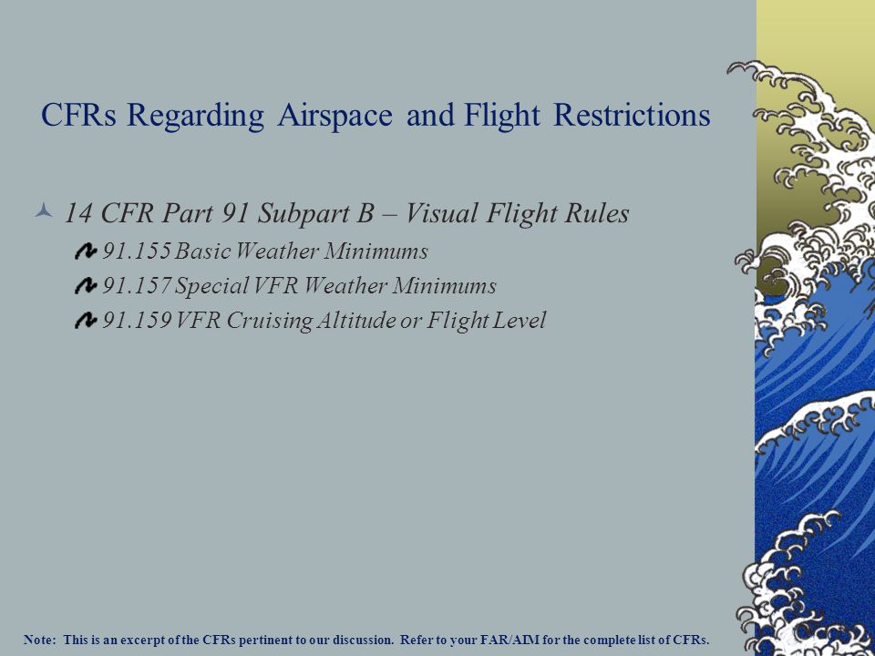 CFRs Regarding Airspace and Flight Restrictions 14 CFR Part 91 Subpart B – Visual Flight Rules 91.155 Basic Weather Minimums 91.157 Special VFR Weather Minimums 91.159 VFR Cruising Altitude or Flight Level Note: This is an excerpt of the CFRs pertinent to our discussion.