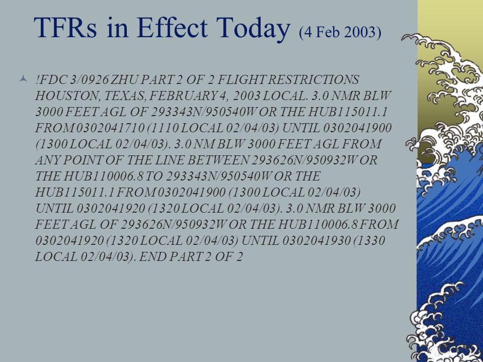 TFRs in Effect Today (4 Feb 2003) !FDC 3/0926 ZHU PART 1 OF 2 FLIGHT RESTRICTIONS HOUSTON, TEXAS, FEBRUARY 4, 2003 LOCAL. PURSUANT TO TITLE 14, SECTIO