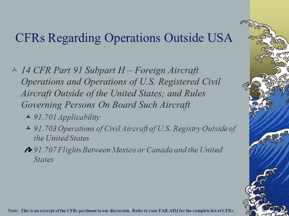 CFRs Regarding Operations Outside USA 14 CFR Part 91 Subpart H – Foreign Aircraft Operations and Operations of U.S.