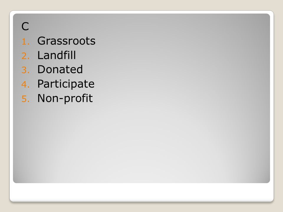 C 1. Grassroots 2. Landfill 3. Donated 4. Participate 5. Non-profit