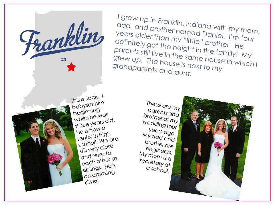 I grew up in Franklin, Indiana with my mom, dad, and brother named Daniel.