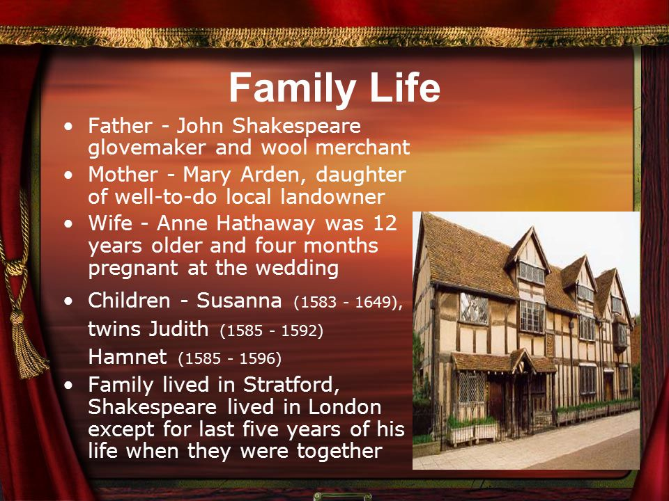Family Life Father - John Shakespeare glovemaker and wool merchant Mother - Mary Arden, daughter of well-to-do local landowner Wife - Anne Hathaway was 12 years older and four months pregnant at the wedding Children - Susanna (1583 - 1649), twins Judith (1585 - 1592) Hamnet (1585 - 1596) Family lived in Stratford, Shakespeare lived in London except for last five years of his life when they were together
