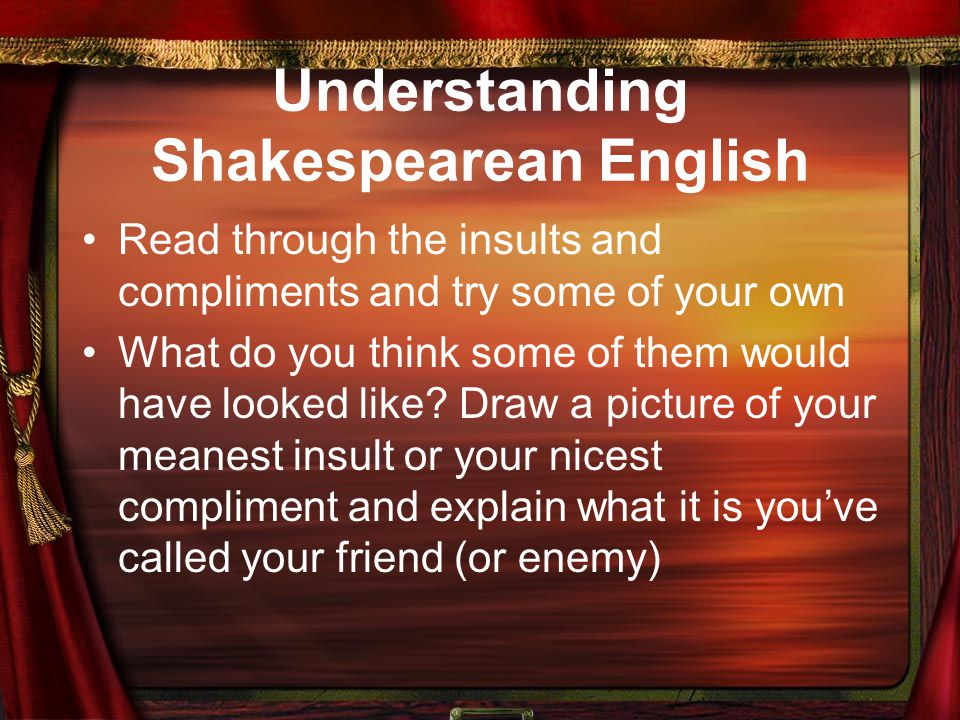 Understanding Shakespearean English Read through the insults and compliments and try some of your own What do you think some of them would have looked like.