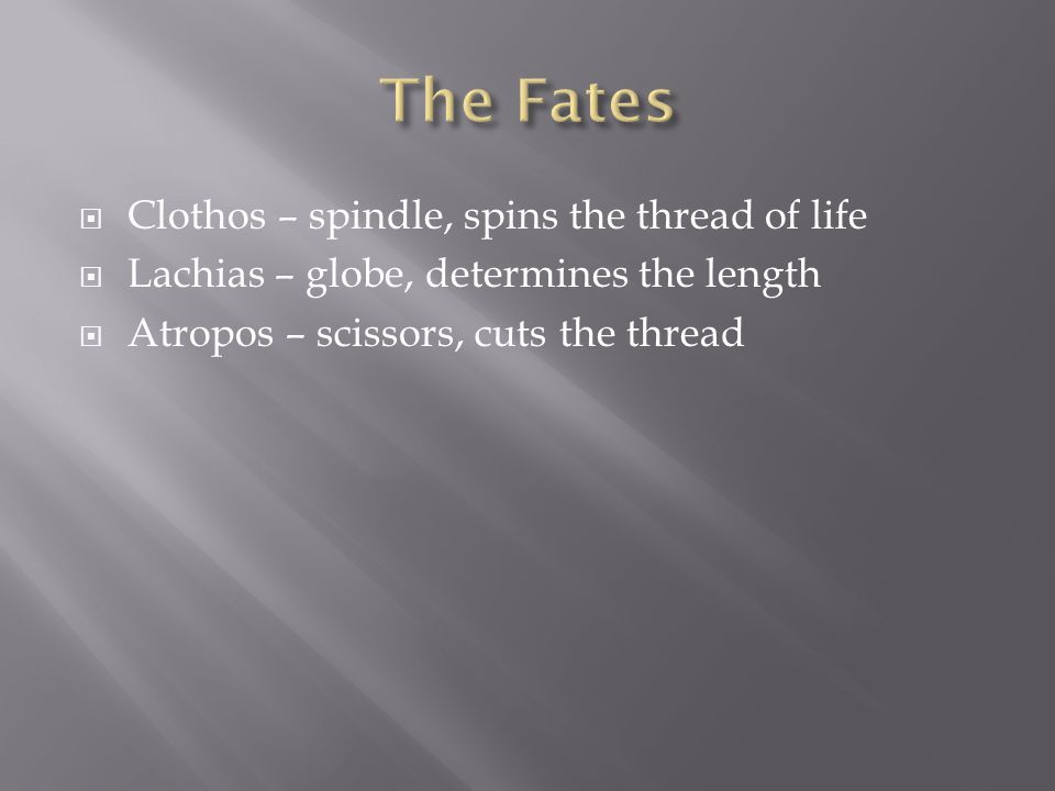 Clothos – spindle, spins the thread of life Lachias – globe, determines the length Atropos – scissors, cuts the thread