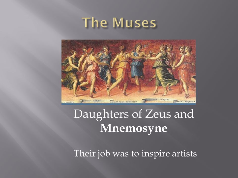 Daughters of Zeus and Mnemosyne Their job was to inspire artists